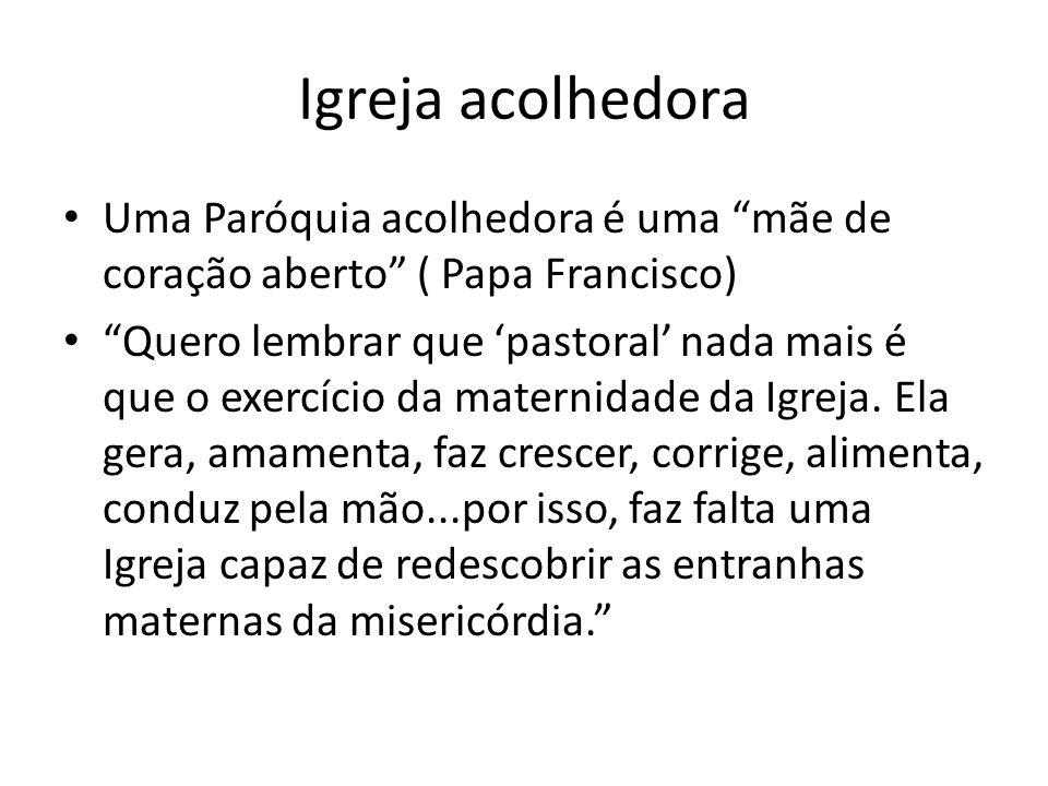 Igreja acolhedora Uma Paróquia acolhedora é uma mãe de coração aberto ( Papa Francisco)