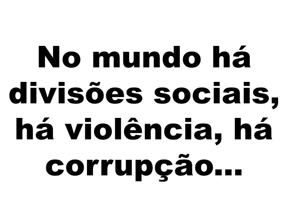 No mundo há divisões sociais, há violência, há corrupção...