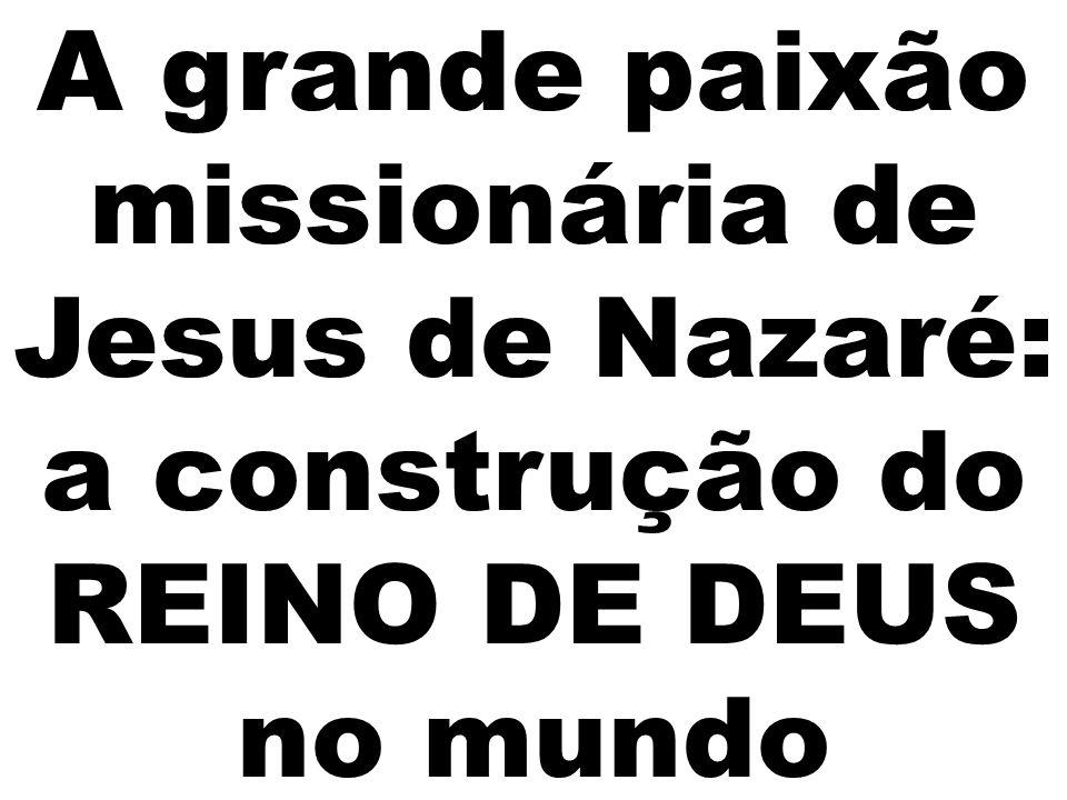 A grande paixão missionária de Jesus de Nazaré: a construção do REINO DE DEUS no mundo