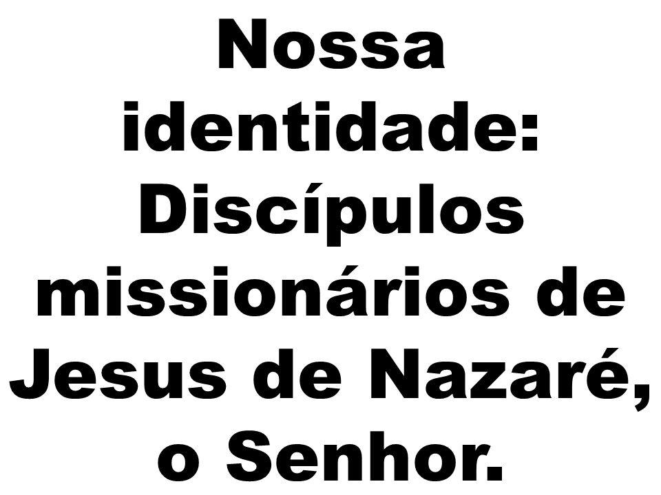 Nossa identidade: Discípulos missionários de Jesus de Nazaré, o Senhor.