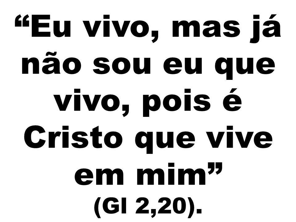 Eu vivo, mas já não sou eu que vivo, pois é Cristo que vive em mim