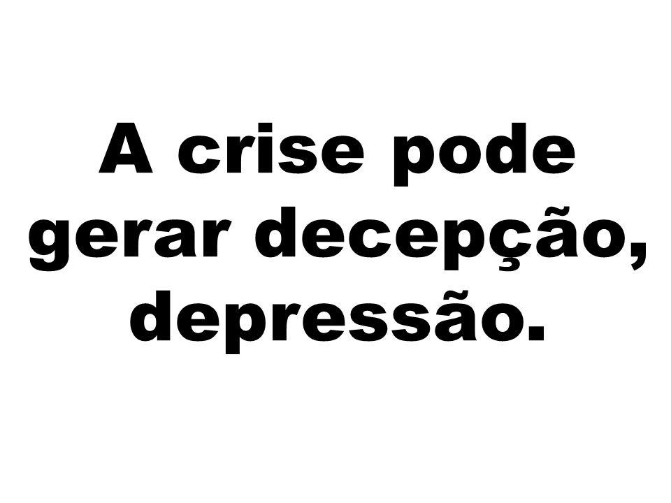 A crise pode gerar decepção, depressão.