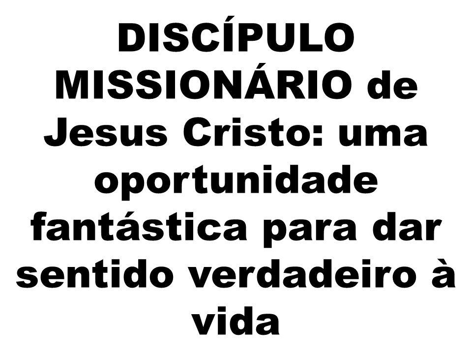 DISCÍPULO MISSIONÁRIO de Jesus Cristo: uma oportunidade fantástica para dar sentido verdadeiro à vida