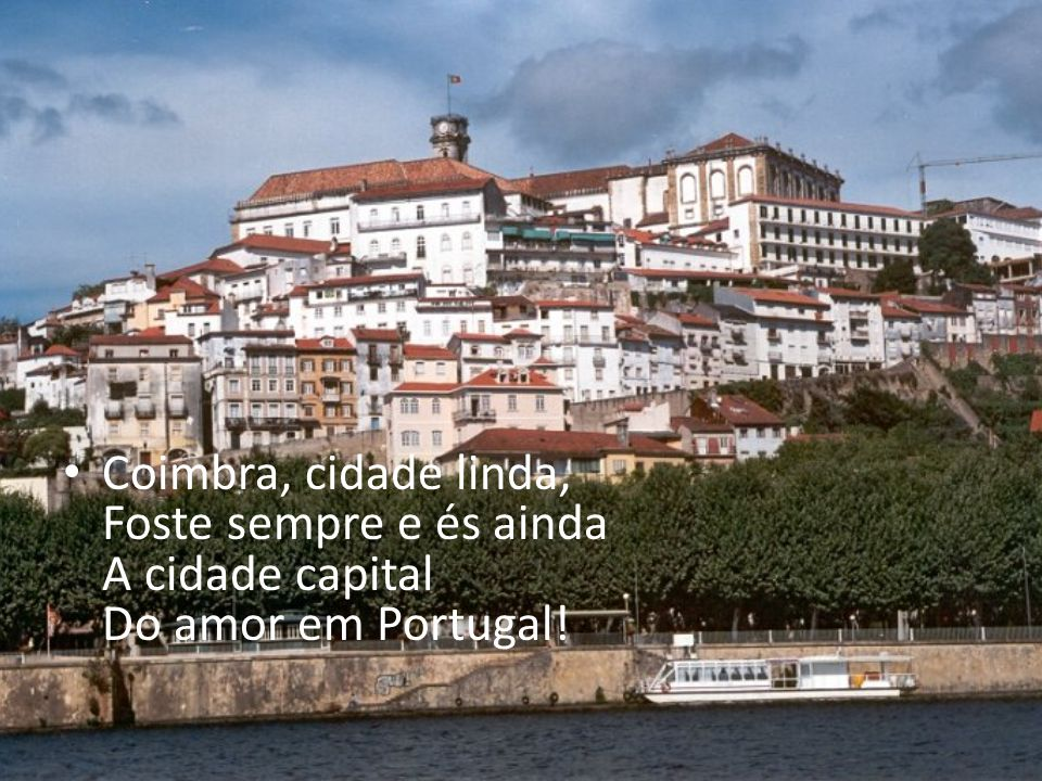 Coimbra, cidade linda, Foste sempre e és ainda A cidade capital Do amor em Portugal!