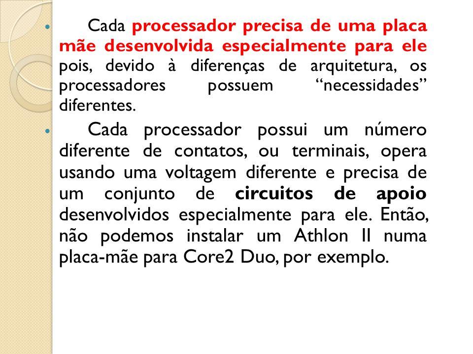 Cada processador precisa de uma placa mãe desenvolvida especialmente para ele pois, devido à diferenças de arquitetura, os processadores possuem necessidades diferentes.