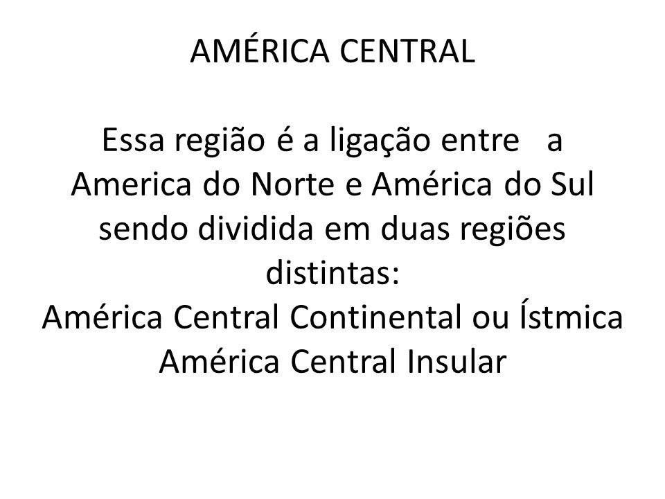 AMÉRICA CENTRAL Essa região é a ligação entre a America do Norte e América do Sul sendo dividida em duas regiões distintas: América Central Continental ou Ístmica América Central Insular