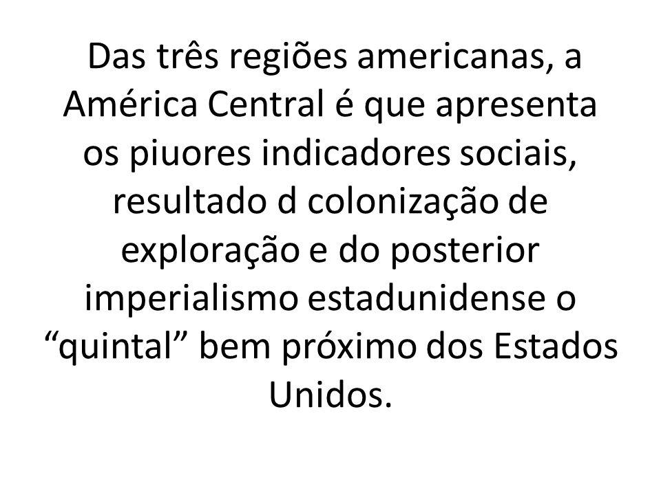 Das três regiões americanas, a América Central é que apresenta os piuores indicadores sociais, resultado d colonização de exploração e do posterior imperialismo estadunidense o quintal bem próximo dos Estados Unidos.
