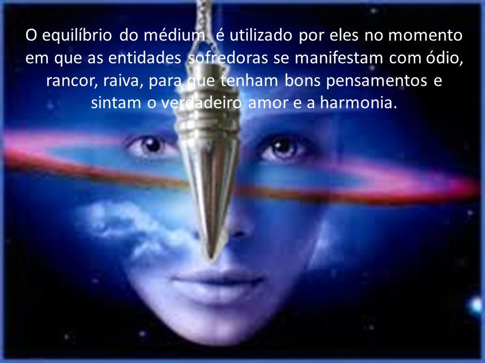 O equilíbrio do médium é utilizado por eles no momento em que as entidades sofredoras se manifestam com ódio, rancor, raiva, para que tenham bons pensamentos e sintam o verdadeiro amor e a harmonia.