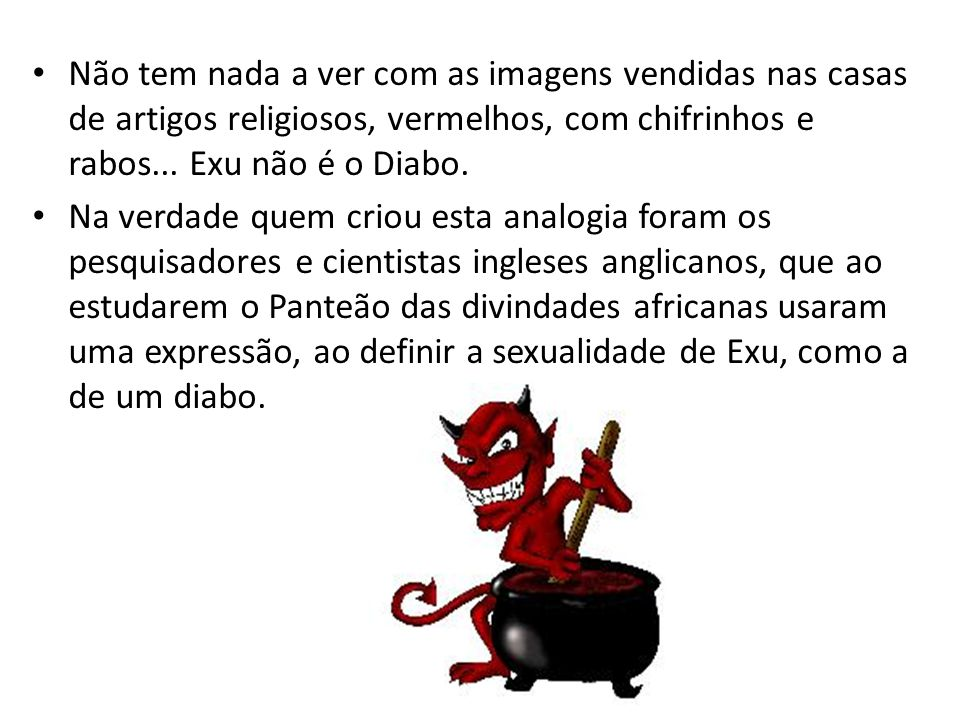 Não tem nada a ver com as imagens vendidas nas casas de artigos religiosos, vermelhos, com chifrinhos e rabos... Exu não é o Diabo.