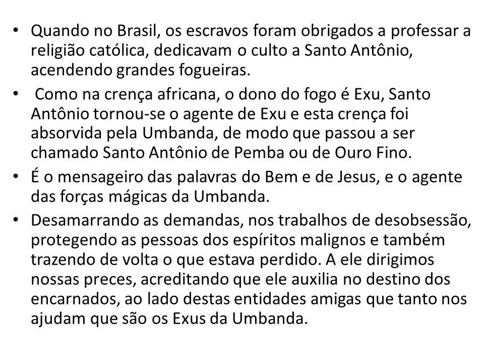 Quando no Brasil, os escravos foram obrigados a professar a religião católica, dedicavam o culto a Santo Antônio, acendendo grandes fogueiras.