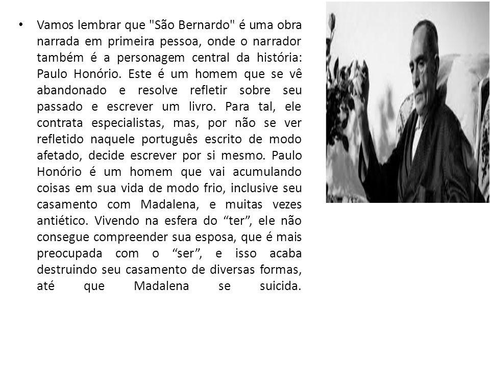 Vamos lembrar que São Bernardo é uma obra narrada em primeira pessoa, onde o narrador também é a personagem central da história: Paulo Honório.