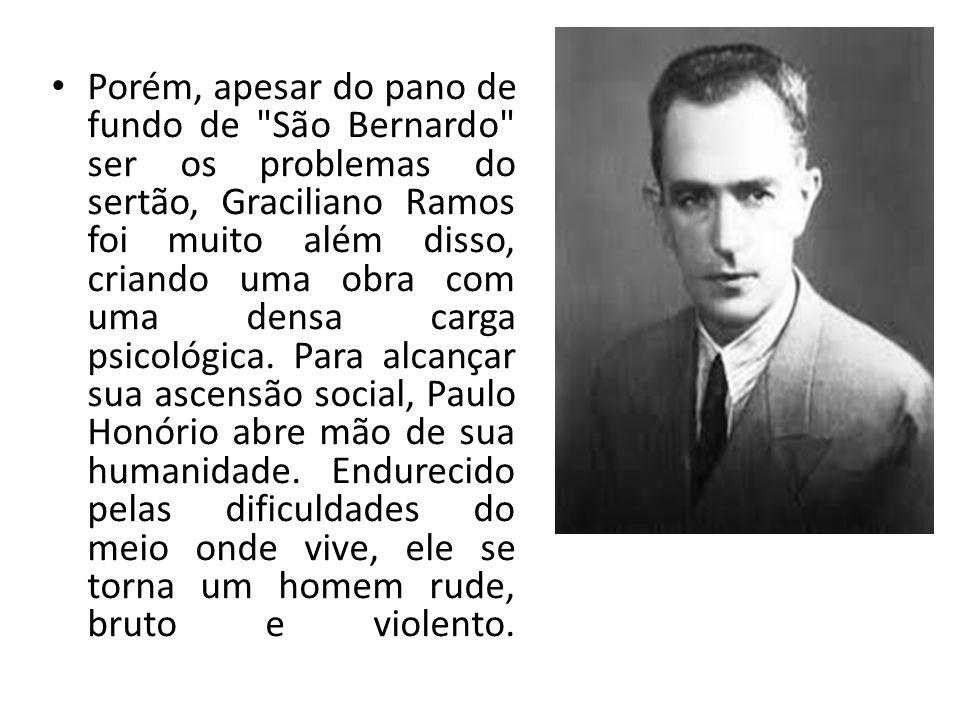 Porém, apesar do pano de fundo de São Bernardo ser os problemas do sertão, Graciliano Ramos foi muito além disso, criando uma obra com uma densa carga psicológica.