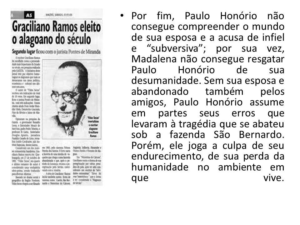 Por fim, Paulo Honório não consegue compreender o mundo de sua esposa e a acusa de infiel e subversiva ; por sua vez, Madalena não consegue resgatar Paulo Honório de sua desumanidade.