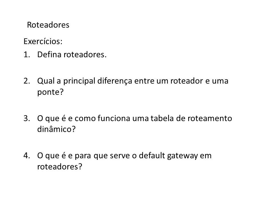 Roteadores Exercícios: Defina roteadores. Qual a principal diferença entre um roteador e uma ponte