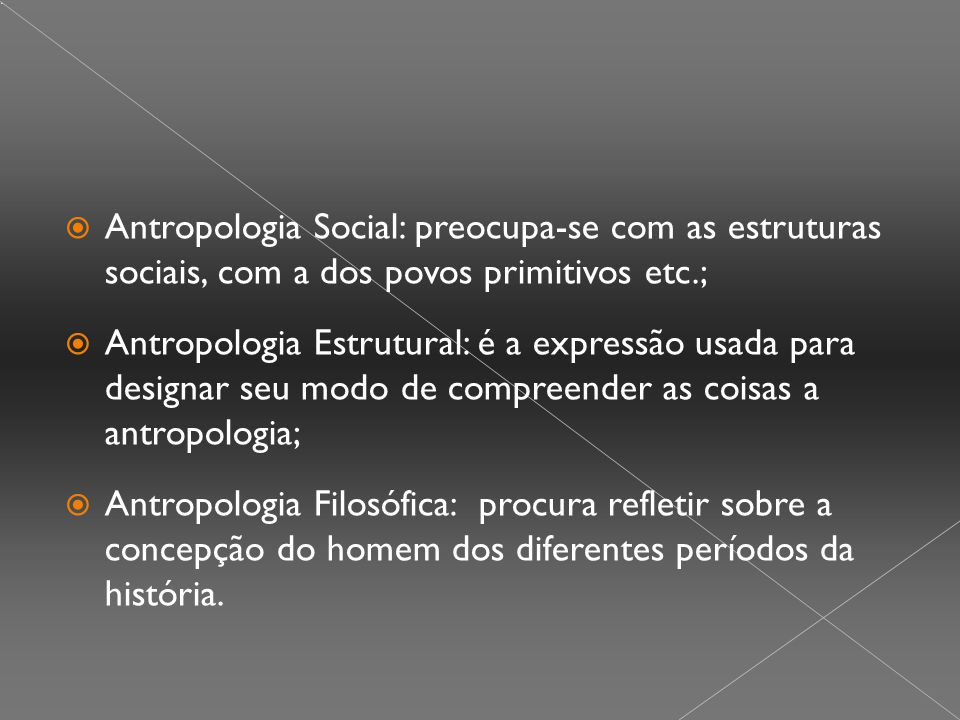 Antropologia Social: preocupa-se com as estruturas sociais, com a dos povos primitivos etc.;