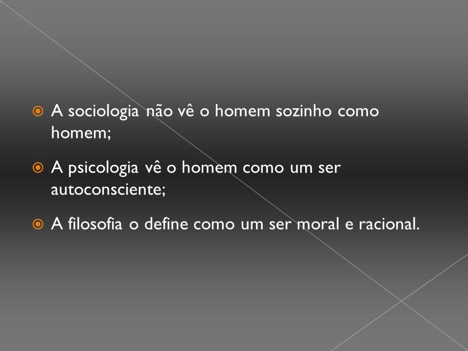 A sociologia não vê o homem sozinho como homem;