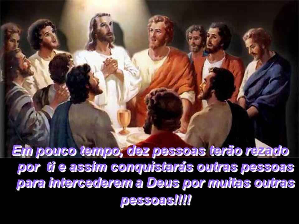 Em pouco tempo, dez pessoas terão rezado por ti e assim conquistarás outras pessoas para intercederem a Deus por muitas outras pessoas!!!!