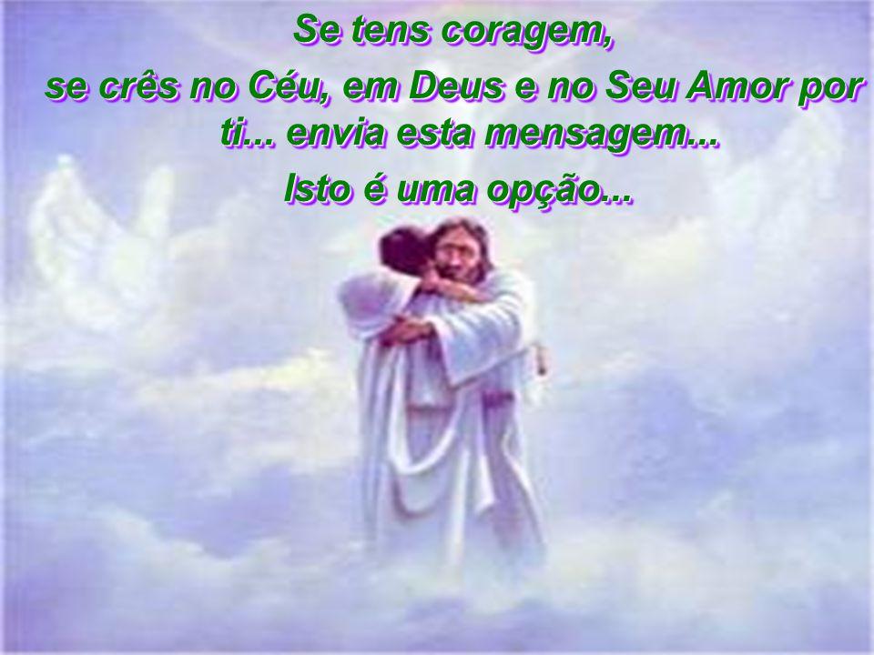se crês no Céu, em Deus e no Seu Amor por ti... envia esta mensagem...