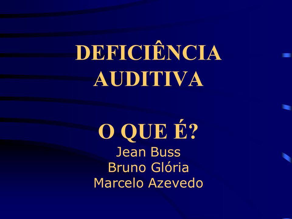 DEFICIÊNCIA AUDITIVA O QUE É Jean Buss Bruno Glória Marcelo Azevedo