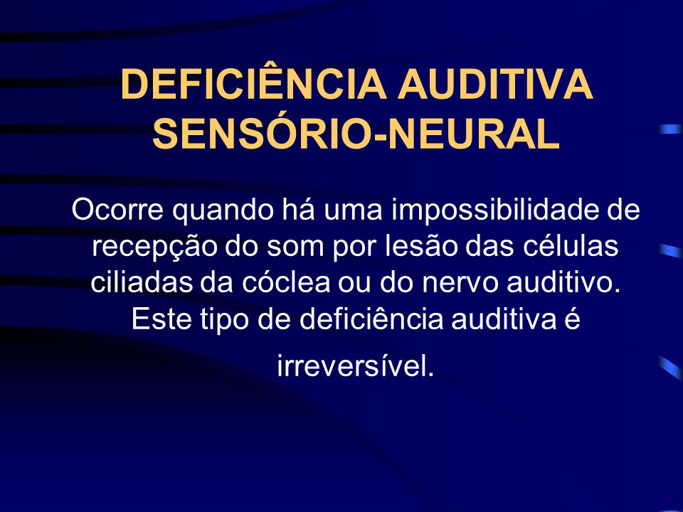 DEFICIÊNCIA AUDITIVA SENSÓRIO-NEURAL Ocorre quando há uma impossibilidade de recepção do som por lesão das células ciliadas da cóclea ou do nervo auditivo.