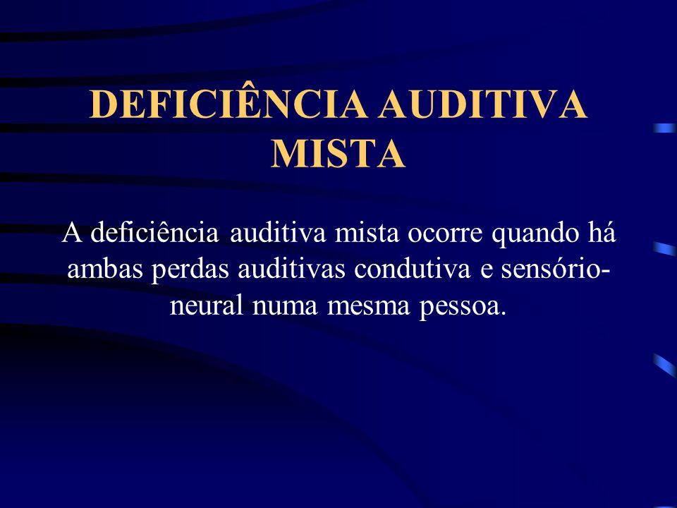 DEFICIÊNCIA AUDITIVA MISTA A deficiência auditiva mista ocorre quando há ambas perdas auditivas condutiva e sensório-neural numa mesma pessoa.