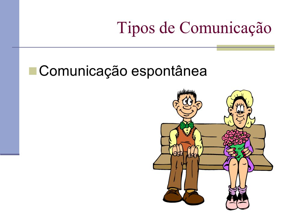 Tipos de Comunicação Comunicação espontânea