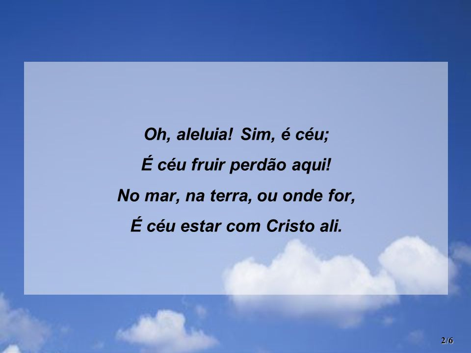 No mar, na terra, ou onde for, É céu estar com Cristo ali.