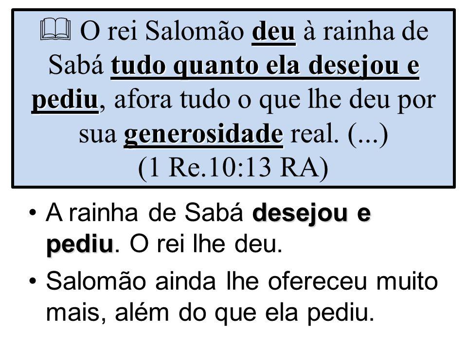  O rei Salomão deu à rainha de Sabá tudo quanto ela desejou e pediu, afora tudo o que lhe deu por sua generosidade real. (...) (1 Re.10:13 RA)
