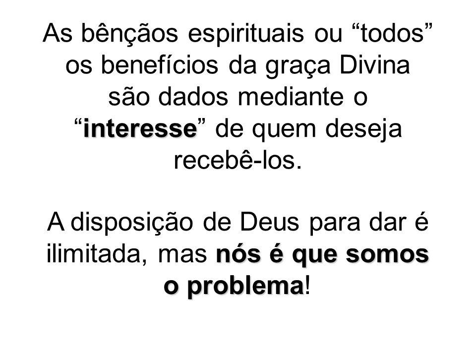 As bênçãos espirituais ou todos os benefícios da graça Divina são dados mediante o interesse de quem deseja recebê-los.