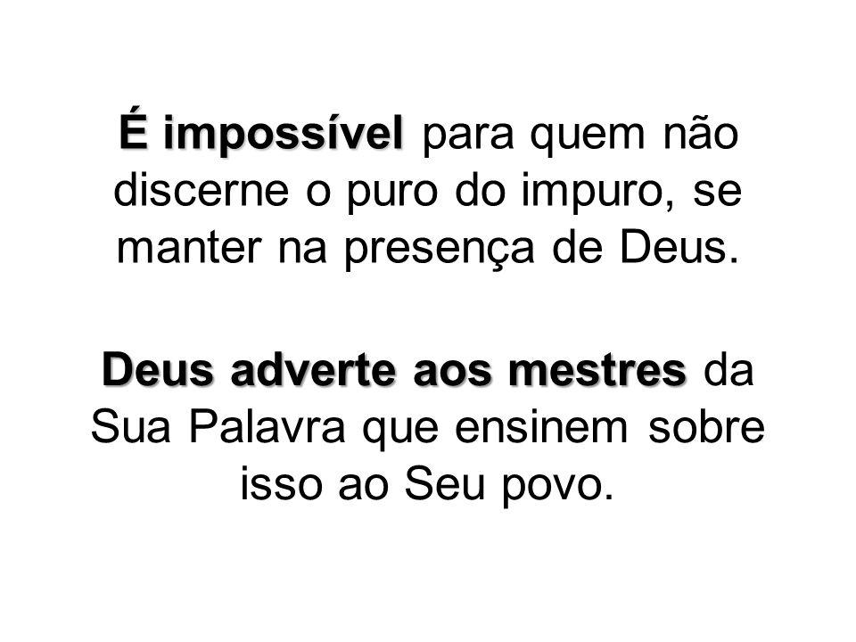 É impossível para quem não discerne o puro do impuro, se manter na presença de Deus.