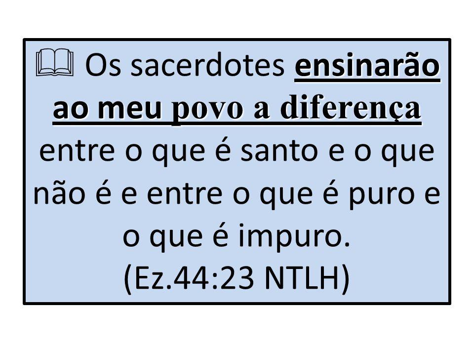  Os sacerdotes ensinarão ao meu povo a diferença entre o que é santo e o que não é e entre o que é puro e o que é impuro.
