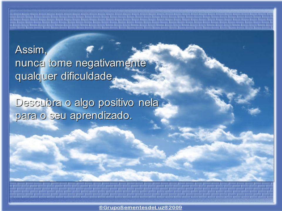 Assim, nunca tome negativamente. qualquer dificuldade.