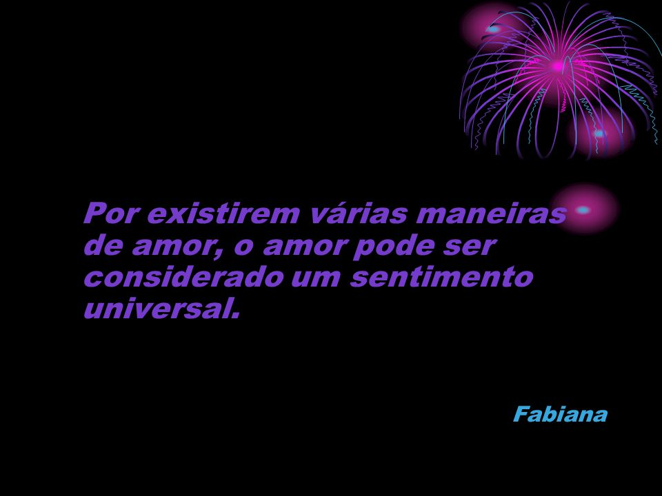 Por existirem várias maneiras de amor, o amor pode ser considerado um sentimento universal.