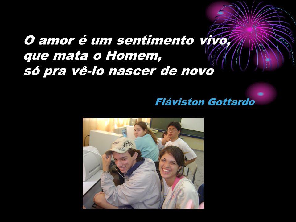 O amor é um sentimento vivo, que mata o Homem, só pra vê-lo nascer de novo Fláviston Gottardo