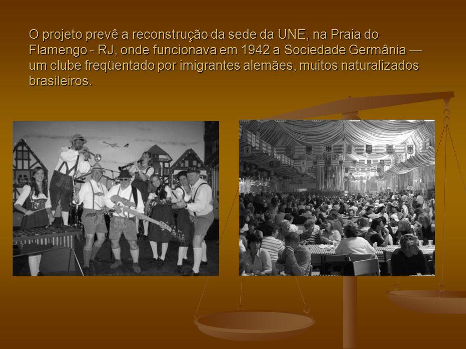 O projeto prevê a reconstrução da sede da UNE, na Praia do Flamengo - RJ, onde funcionava em 1942 a Sociedade Germânia — um clube freqüentado por imigrantes alemães, muitos naturalizados brasileiros.