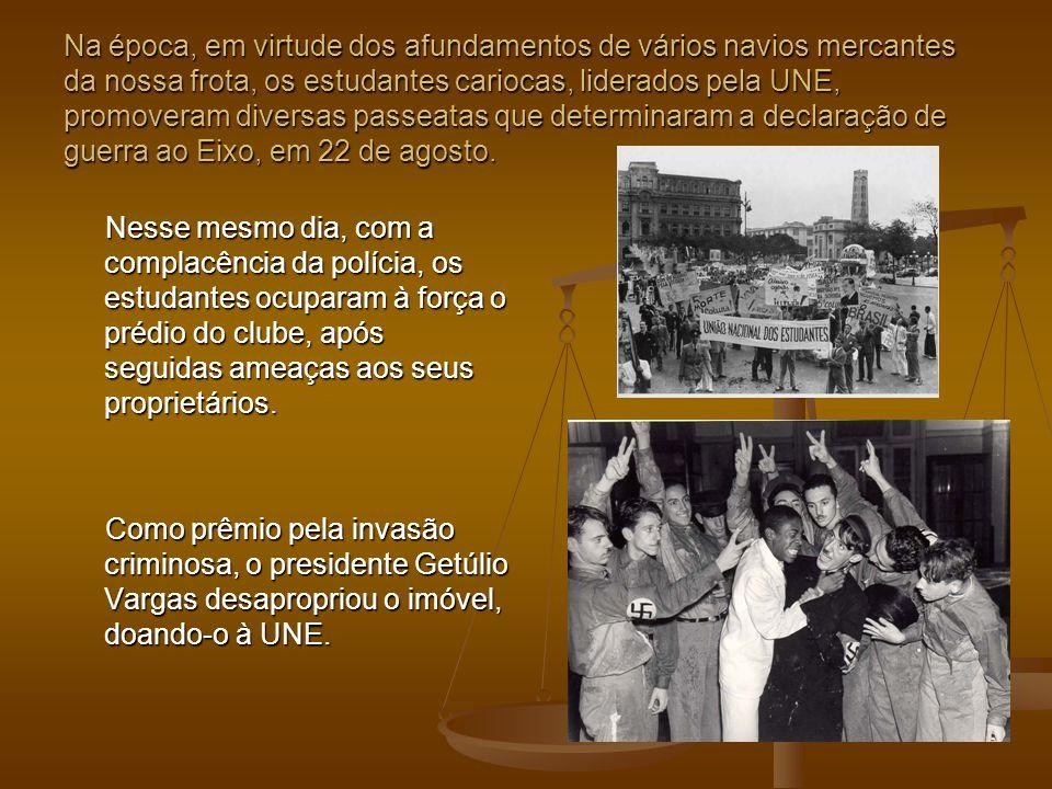 Na época, em virtude dos afundamentos de vários navios mercantes da nossa frota, os estudantes cariocas, liderados pela UNE, promoveram diversas passeatas que determinaram a declaração de guerra ao Eixo, em 22 de agosto.