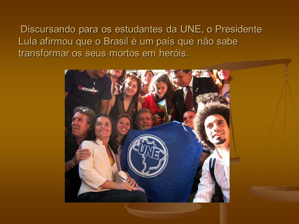Discursando para os estudantes da UNE, o Presidente Lula afirmou que o Brasil é um país que não sabe transformar os seus mortos em heróis.
