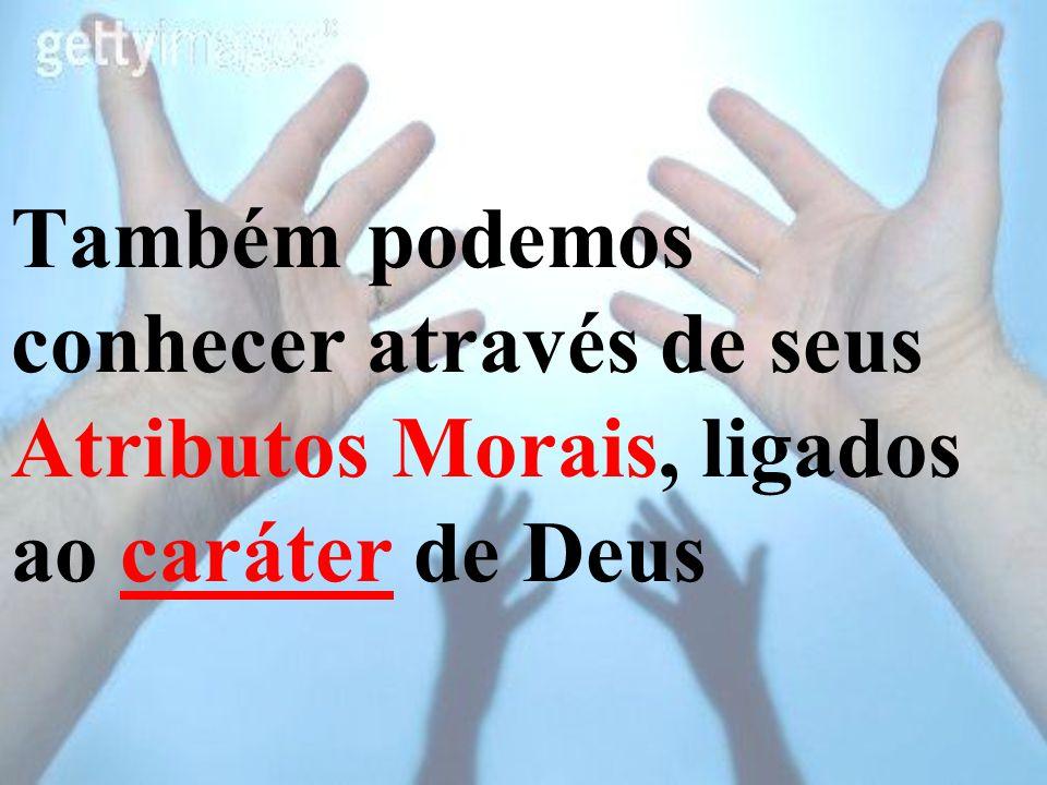Também podemos conhecer através de seus Atributos Morais, ligados ao caráter de Deus