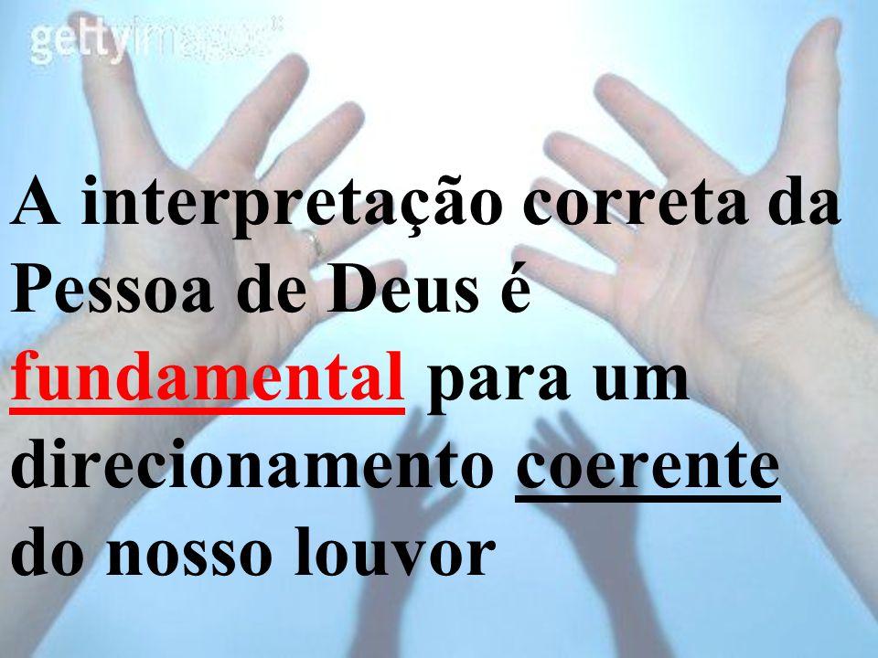 A interpretação correta da Pessoa de Deus é fundamental para um direcionamento coerente do nosso louvor