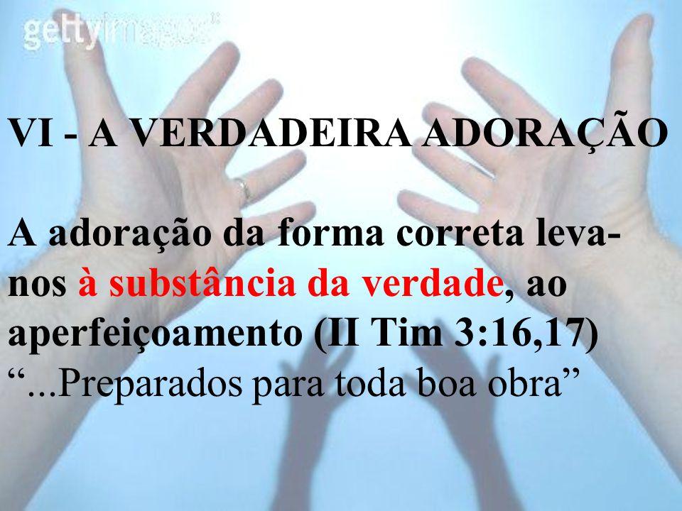 VI - A VERDADEIRA ADORAÇÃO A adoração da forma correta leva-nos à substância da verdade, ao aperfeiçoamento (II Tim 3:16,17) ...Preparados para toda boa obra