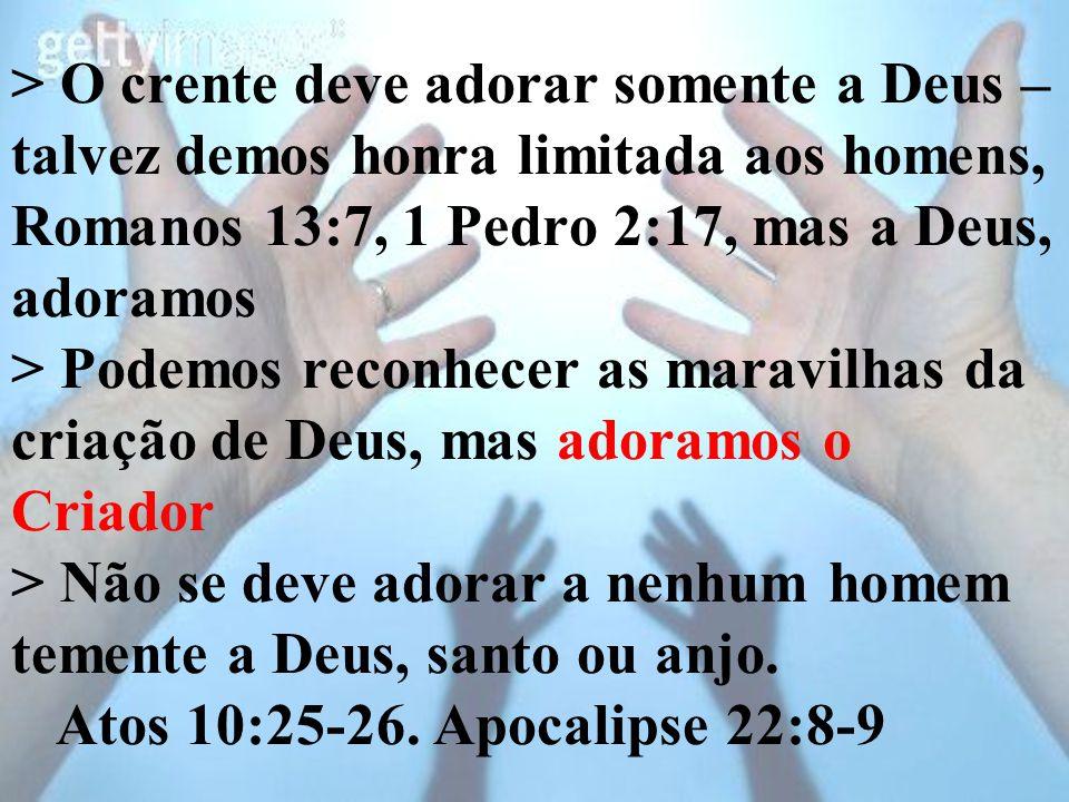 > O crente deve adorar somente a Deus – talvez demos honra limitada aos homens, Romanos 13:7, 1 Pedro 2:17, mas a Deus, adoramos > Podemos reconhecer as maravilhas da criação de Deus, mas adoramos o Criador > Não se deve adorar a nenhum homem temente a Deus, santo ou anjo.