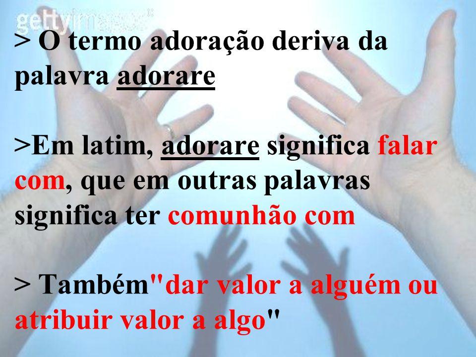 > O termo adoração deriva da palavra adorare >Em latim, adorare significa falar com, que em outras palavras significa ter comunhão com > Também dar valor a alguém ou atribuir valor a algo