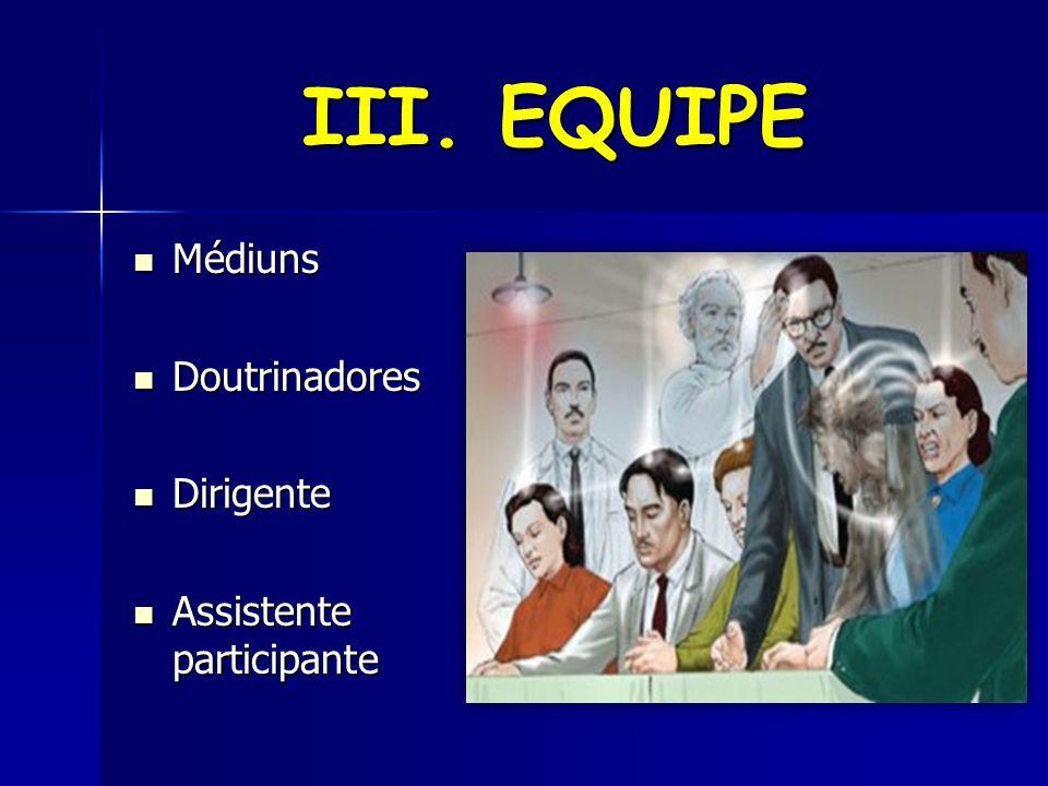 III. EQUIPE Médiuns Doutrinadores Dirigente Assistente participante