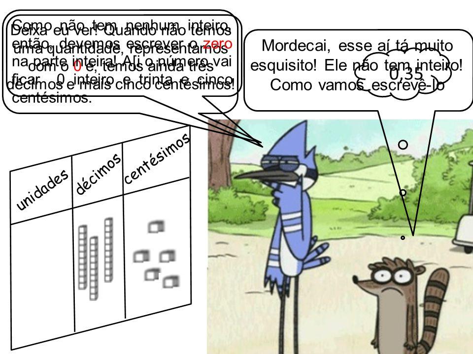 Mordecai, esse aí tá muito esquisito! Ele não tem inteiro!