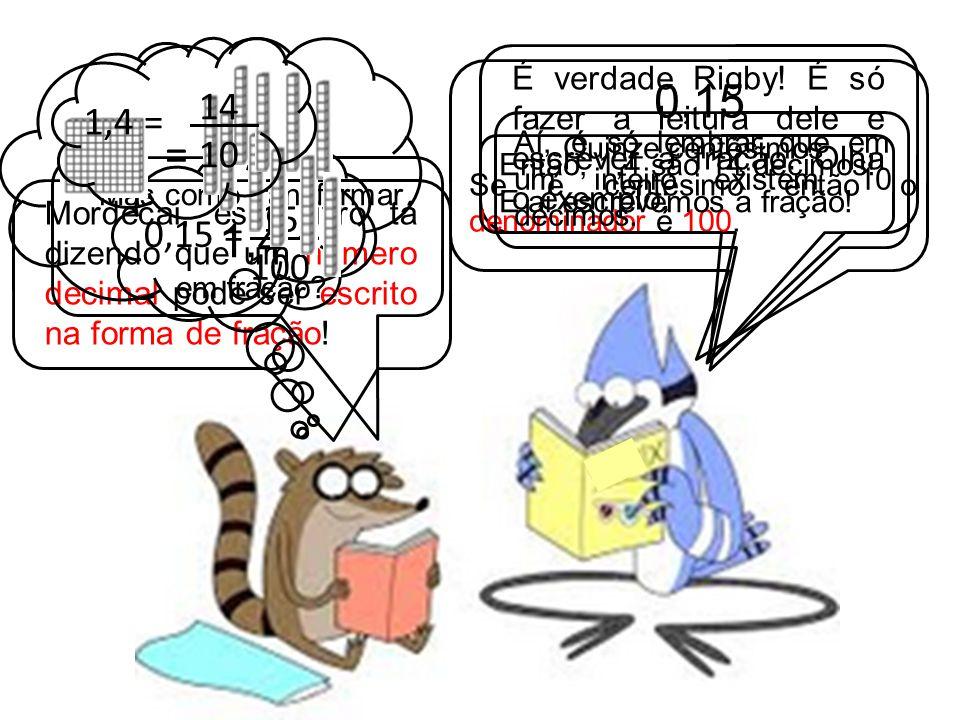 = 14_. 10. 1,4 = É verdade Rigby! É só fazer a leitura dele e escrever a fração. Olha o exemplo: