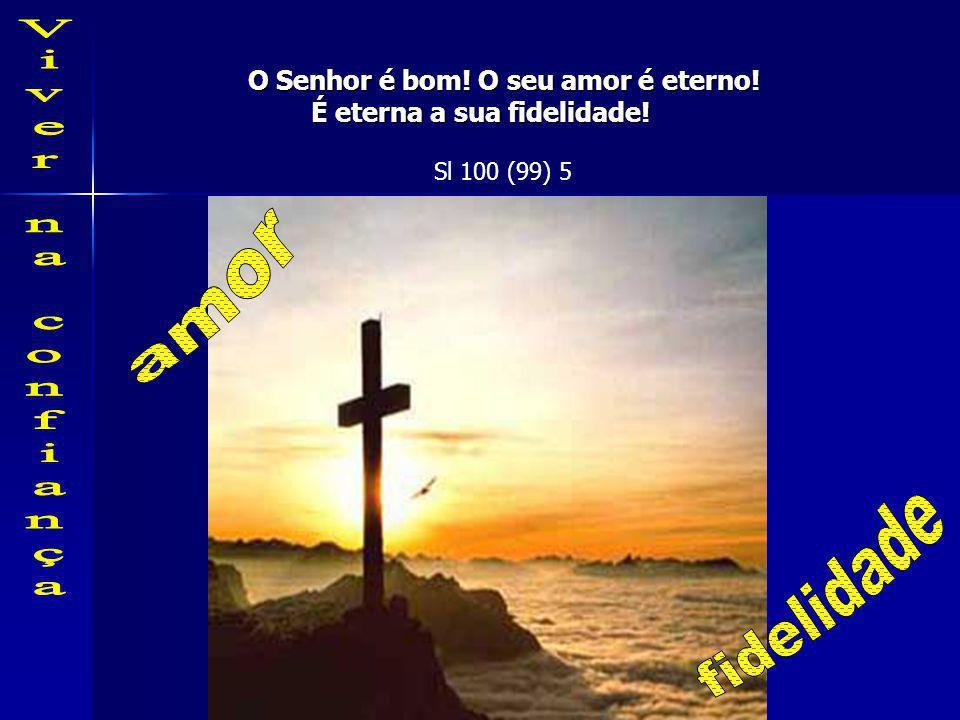 O Senhor é bom! O seu amor é eterno! É eterna a sua fidelidade!