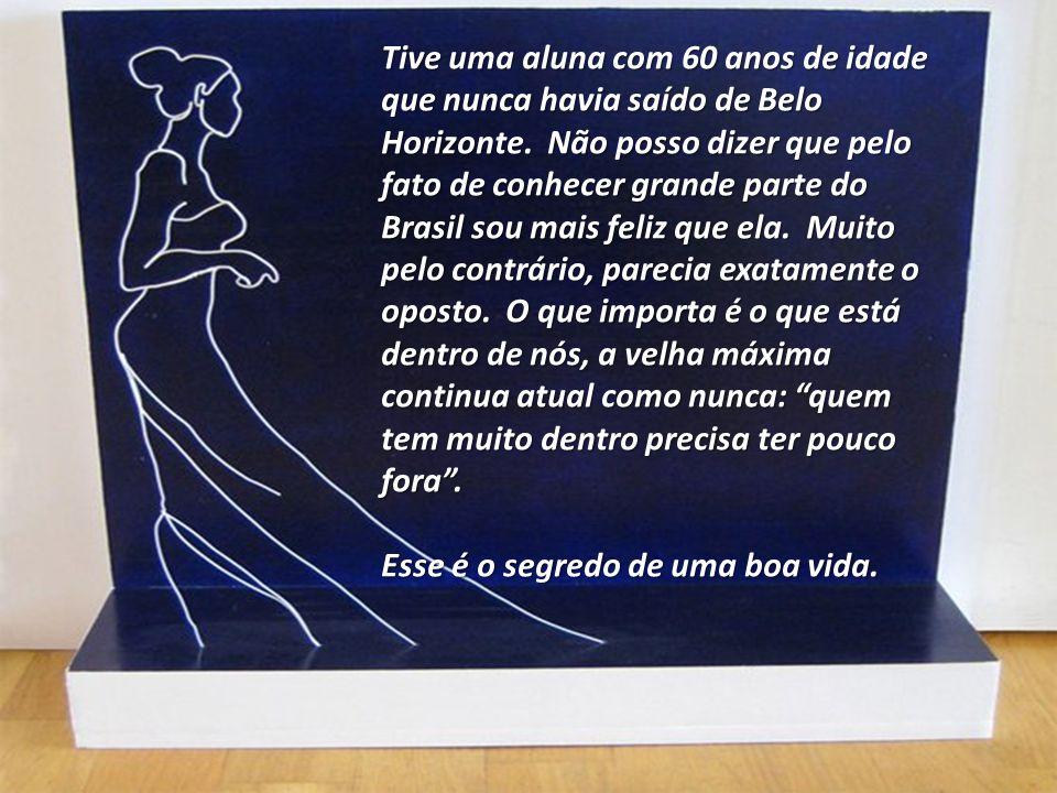 Tive uma aluna com 60 anos de idade que nunca havia saído de Belo Horizonte. Não posso dizer que pelo fato de conhecer grande parte do Brasil sou mais feliz que ela. Muito pelo contrário, parecia exatamente o oposto. O que importa é o que está dentro de nós, a velha máxima continua atual como nunca: quem tem muito dentro precisa ter pouco fora .