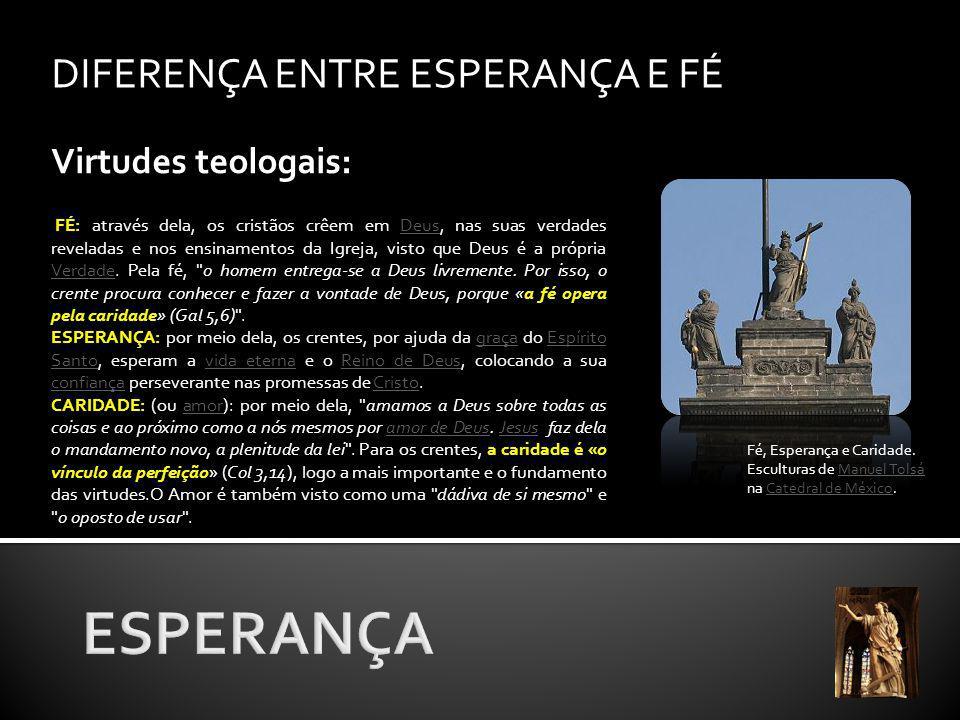 ESPERANÇA DIFERENÇA ENTRE ESPERANÇA E FÉ Virtudes teologais: