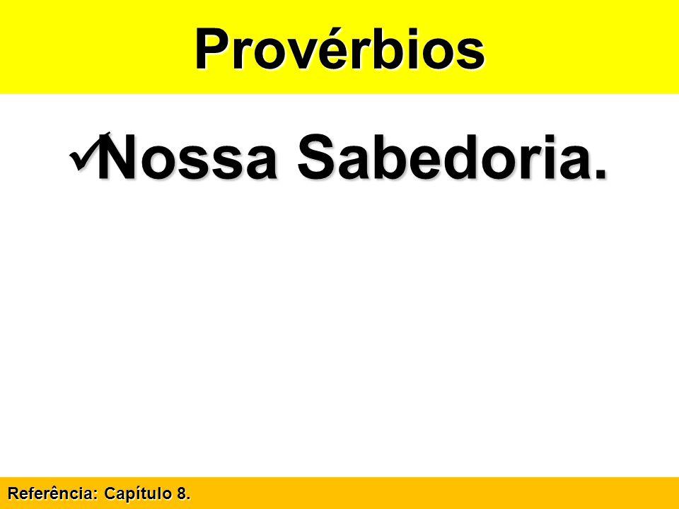 Provérbios Nossa Sabedoria. Referência: Capítulo 8.
