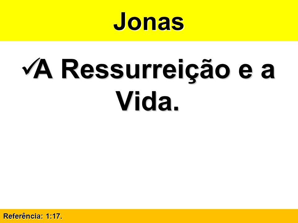 Jonas A Ressurreição e a Vida. Referência: 1:17.